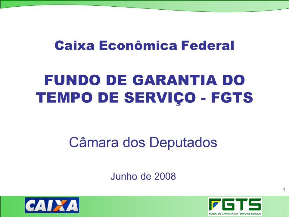 1 Caixa Econômica Federal FUNDO DE GARANTIA DO TEMPO DE SERVIÇO - FGTS Câmara dos Deputados Junho de 2008
