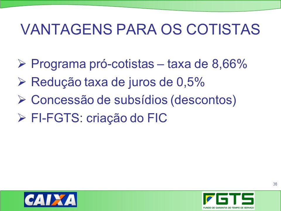 38 VANTAGENS PARA OS COTISTAS Programa pró-cotistas – taxa de 8,66% Redução taxa de juros de 0,5% Concessão de subsídios (descontos) FI-FGTS: criação