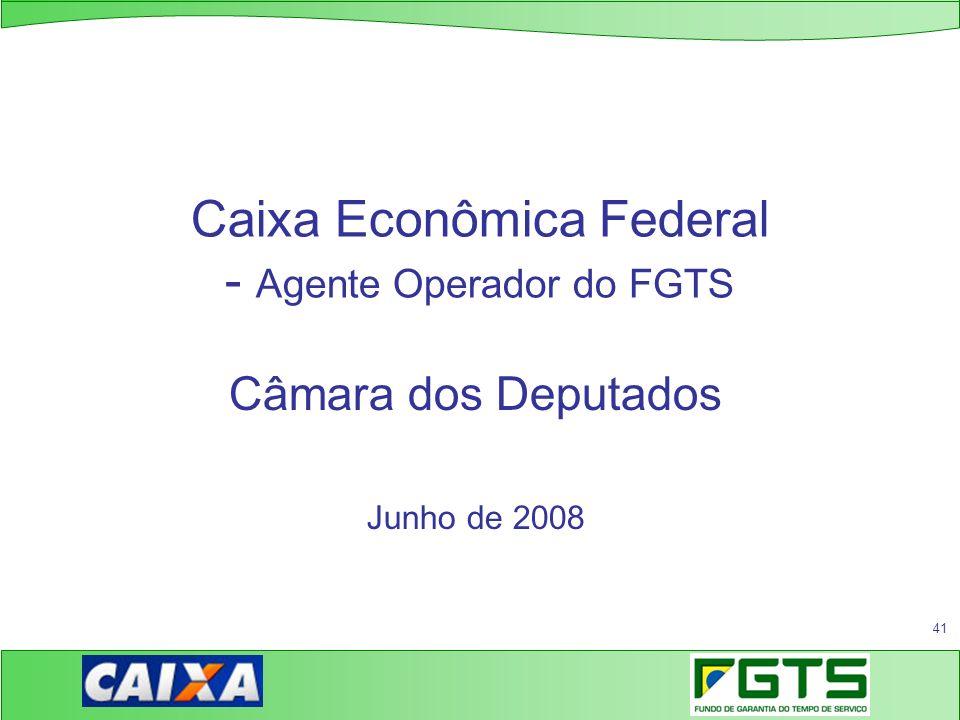 41 Caixa Econômica Federal - Agente Operador do FGTS Câmara dos Deputados Junho de 2008