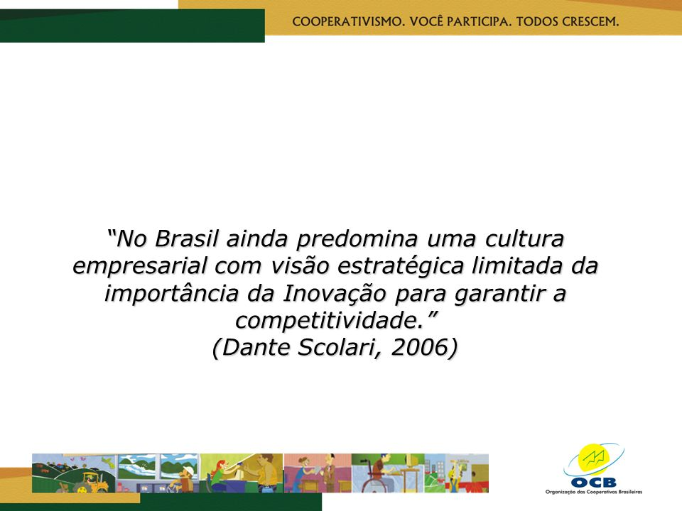 No Brasil ainda predomina uma cultura empresarial com visão estratégica limitada da importância da Inovação para garantir a competitividade. (Dante Sc