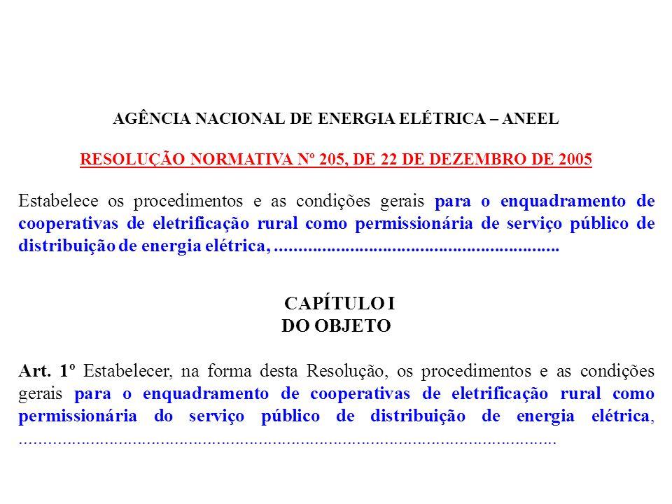 AGÊNCIA NACIONAL DE ENERGIA ELÉTRICA – ANEEL RESOLUÇÃO NORMATIVA Nº 205, DE 22 DE DEZEMBRO DE 2005 Estabelece os procedimentos e as condições gerais para o enquadramento de cooperativas de eletrificação rural como permissionária de serviço público de distribuição de energia elétrica,.............................................................