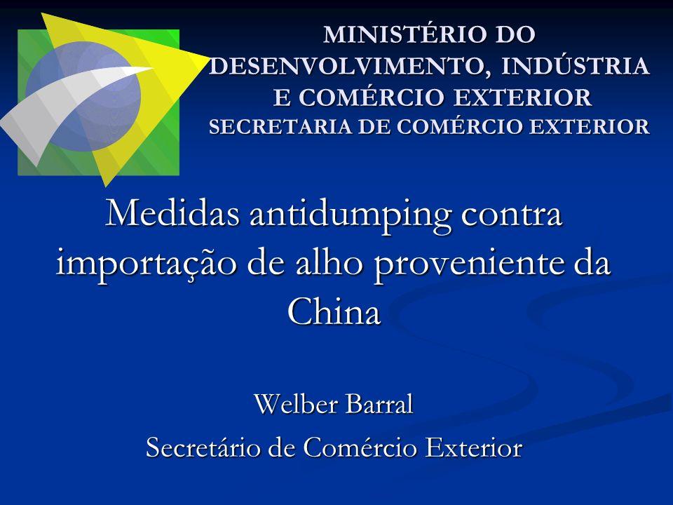Medidas antidumping contra importação de alho proveniente da China Welber Barral Secretário de Comércio Exterior MINISTÉRIO DO DESENVOLVIMENTO, INDÚST