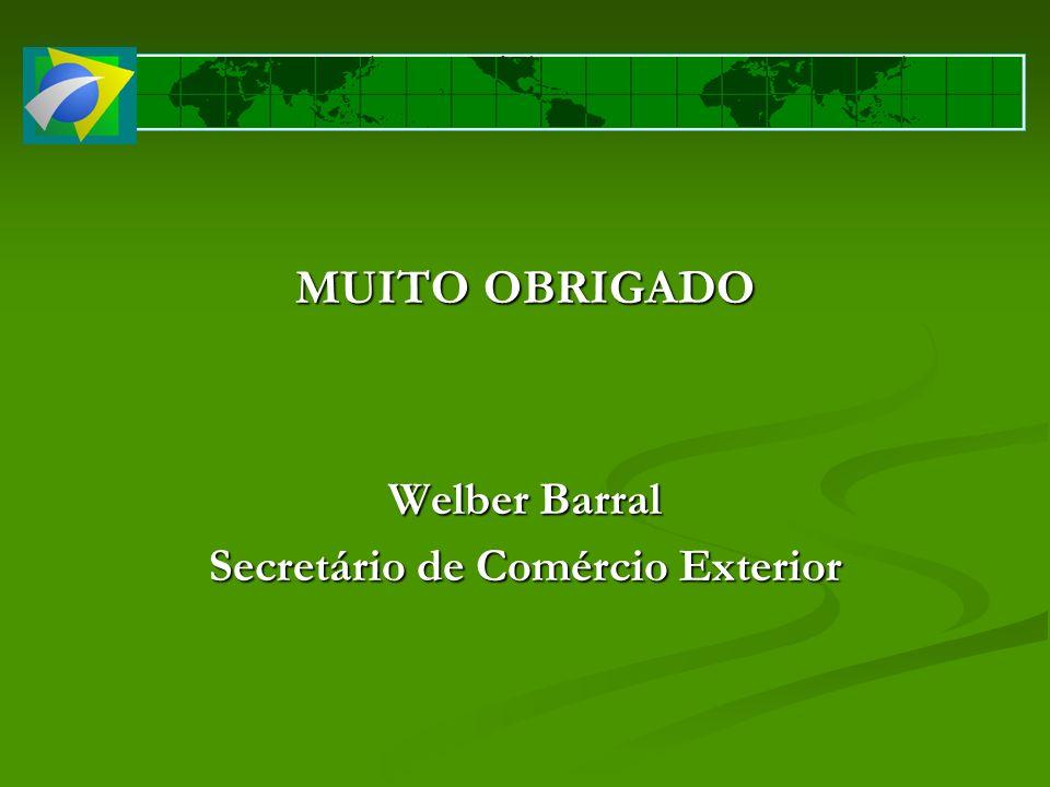 MUITO OBRIGADO Welber Barral Secretário de Comércio Exterior