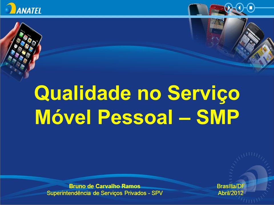 Qualidade no Serviço Móvel Pessoal – SMP Bruno de Carvalho Ramos Superintendência de Serviços Privados - SPV Brasília/DF Abril/2012