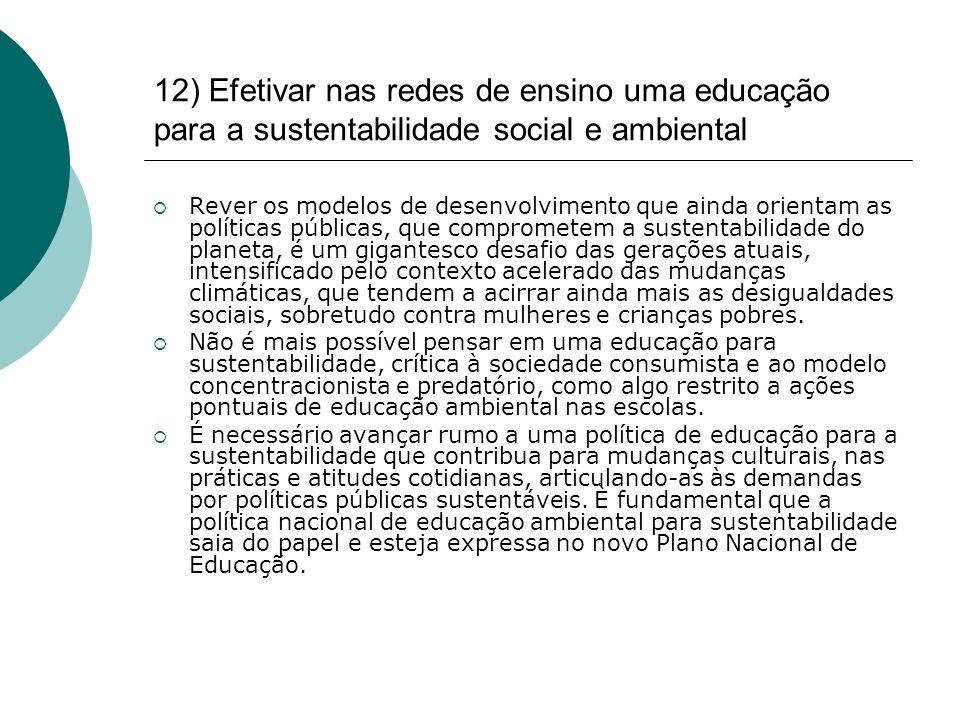 12) Efetivar nas redes de ensino uma educação para a sustentabilidade social e ambiental Rever os modelos de desenvolvimento que ainda orientam as pol