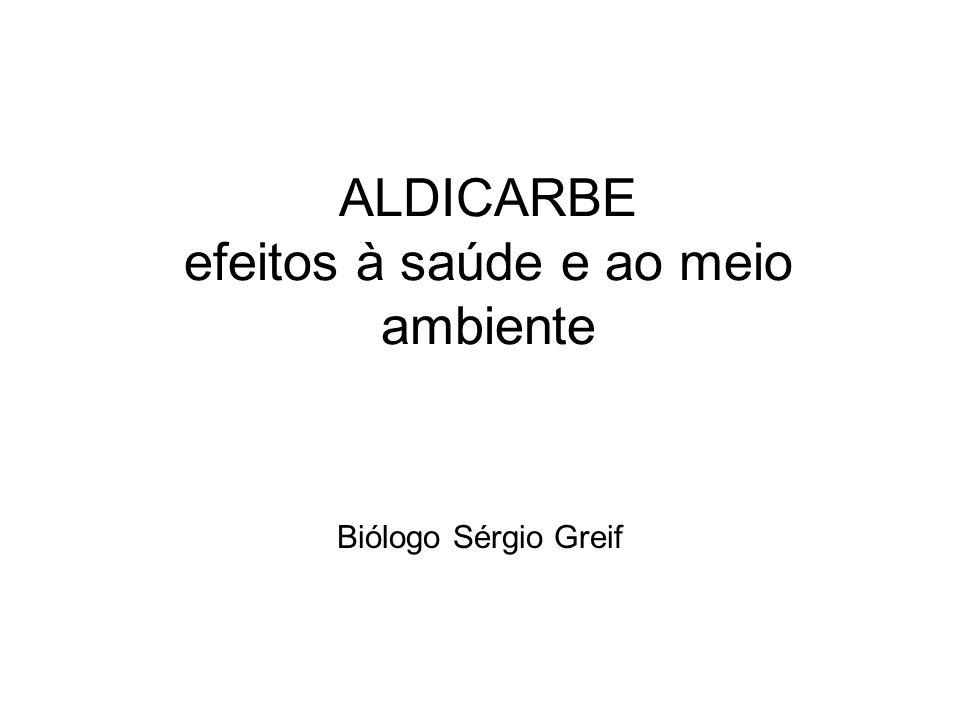 ALDICARBE efeitos à saúde e ao meio ambiente Biólogo Sérgio Greif