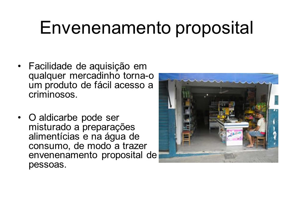 Envenenamento proposital Facilidade de aquisição em qualquer mercadinho torna-o um produto de fácil acesso a criminosos. O aldicarbe pode ser misturad