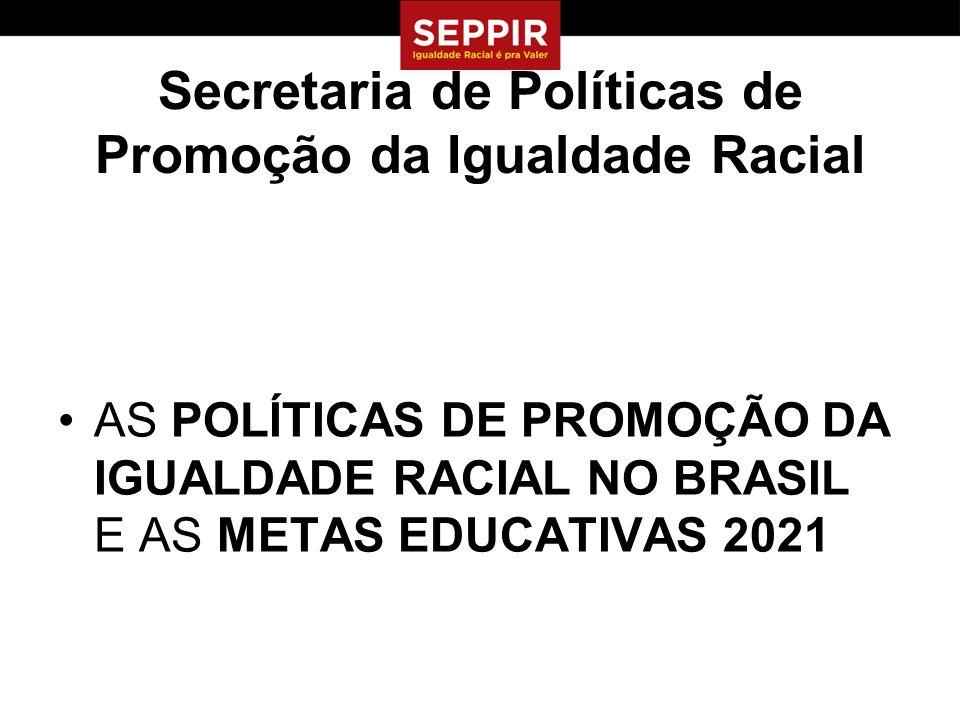 Secretaria de Políticas de Promoção da Igualdade Racial AS POLÍTICAS DE PROMOÇÃO DA IGUALDADE RACIAL NO BRASIL E AS METAS EDUCATIVAS 2021