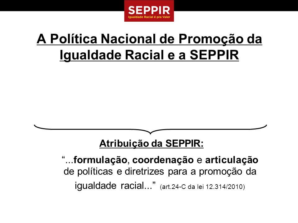 A Política Nacional de Promoção da Igualdade Racial e a SEPPIR Atribuição da SEPPIR:...formulação, coordenação e articulação de políticas e diretrizes