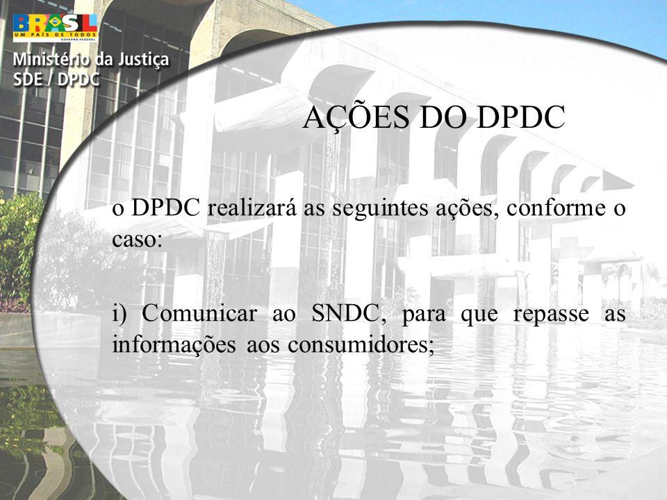 AÇÕES DO DPDC o DPDC realizará as seguintes ações, conforme o caso: i) Comunicar ao SNDC, para que repasse as informações aos consumidores;