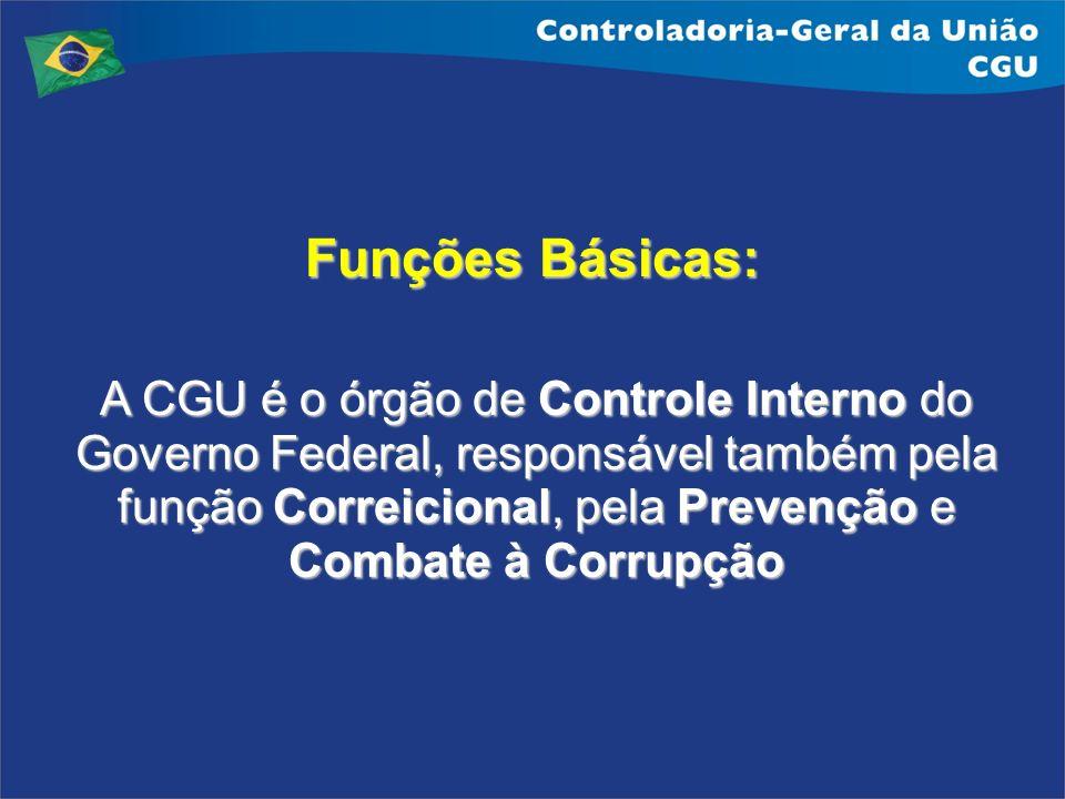 Funções Básicas: A CGU é o órgão de Controle Interno do Governo Federal, responsável também pela função Correicional, pela Prevenção e Combate à Corru