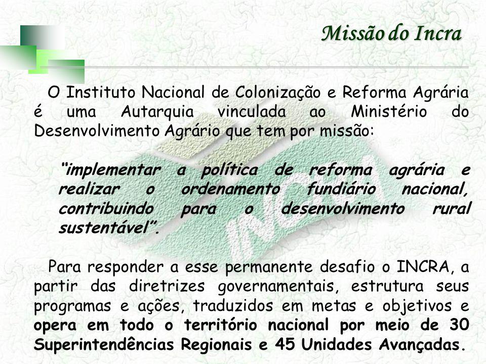 Missão do Incra O Instituto Nacional de Colonização e Reforma Agrária é uma Autarquia vinculada ao Ministério do Desenvolvimento Agrário que tem por m