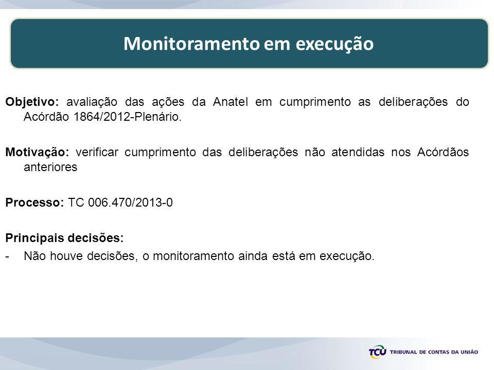 Monitoramento em execução Objetivo: avaliação das ações da Anatel em cumprimento as deliberações do Acórdão 1864/2012-Plenário. Motivação: verificar c