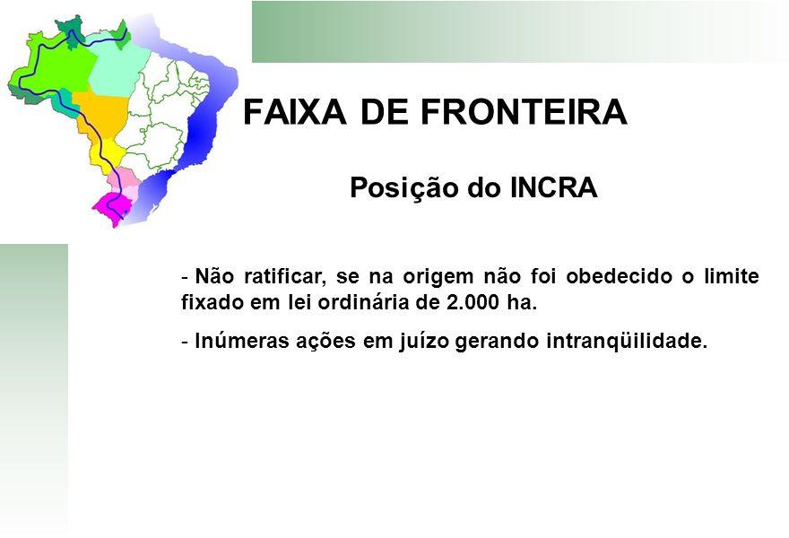 FAIXA DE FRONTEIRA Posição do INCRA - Não ratificar, se na origem não foi obedecido o limite fixado em lei ordinária de 2.000 ha. - Inúmeras ações em