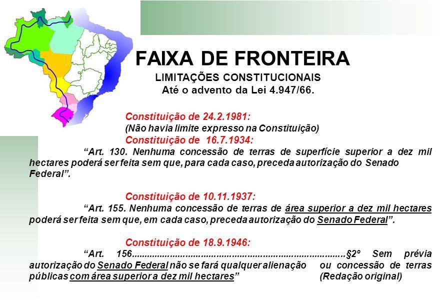 FAIXA DE FRONTEIRA LIMITAÇÕES CONSTITUCIONAIS Até o advento da Lei 4.947/66. Constituição de 24.2.1981: (Não havia limite expresso na Constituição) Co