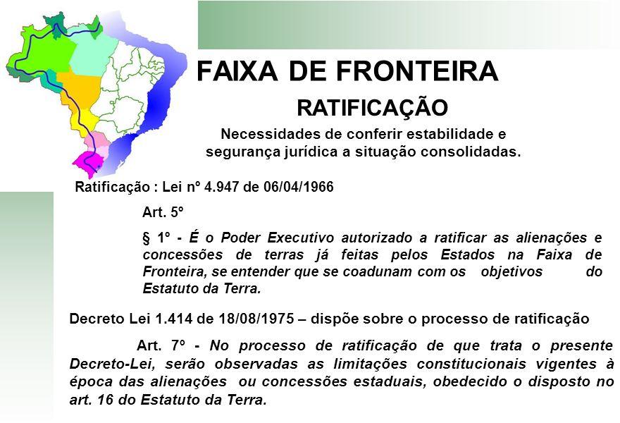FAIXA DE FRONTEIRA RATIFICAÇÃO Decreto Lei 1.414 de 18/08/1975 – dispõe sobre o processo de ratificação Art. 7º - No processo de ratificação de que tr