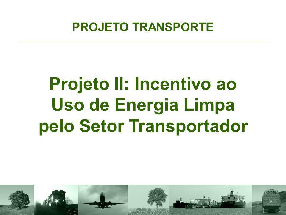 Objetivo PROJETO TRANSPORTE Projeto II: Incentivo ao Uso de Energia Limpa pelo Setor Transportador Reduzir a emissão de poluentes por meio da utilização de biocombustíveis, energia elétrica, hidrogênio entre outros combustíveis ambientalmente adequados.
