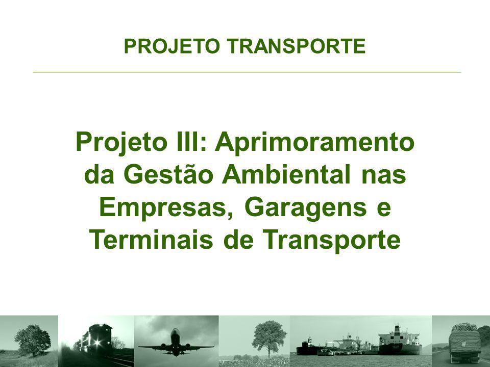 Objetivo PROJETO TRANSPORTE Projeto III: Aprimoramento da Gestão Ambiental nas Empresas, Garagens e Terminais de Transporte Promover a gestão ambiental como parte integrante da estratégia das empresas de transporte e incentivar ações de certificação, regulação e capacitação na área de gestão ambiental.