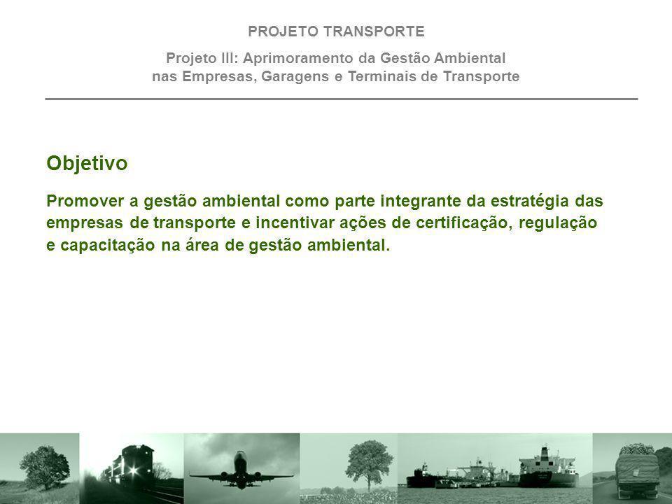 Objetivo PROJETO TRANSPORTE Projeto III: Aprimoramento da Gestão Ambiental nas Empresas, Garagens e Terminais de Transporte Promover a gestão ambienta