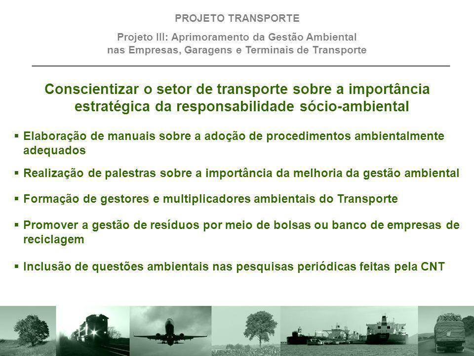 Oferecer apoio técnico às empresas de transporte, caminhoneiros e taxistas para a gestão de combustível e redução da emissão de poluentes PROJETO TRANSPORTE Projeto III: Aprimoramento da Gestão Ambiental nas Empresas, Garagens e Terminais de Transporte Incentivar e auxiliar a implementação das normas ISO 14.000 nas empresas de transporte Criar o prêmio de Excelência em Gestão Ambiental no Transporte para estimular empresas a adotarem a responsabilidade sócio-ambiental Incentivar o plantio de árvores nas instalações