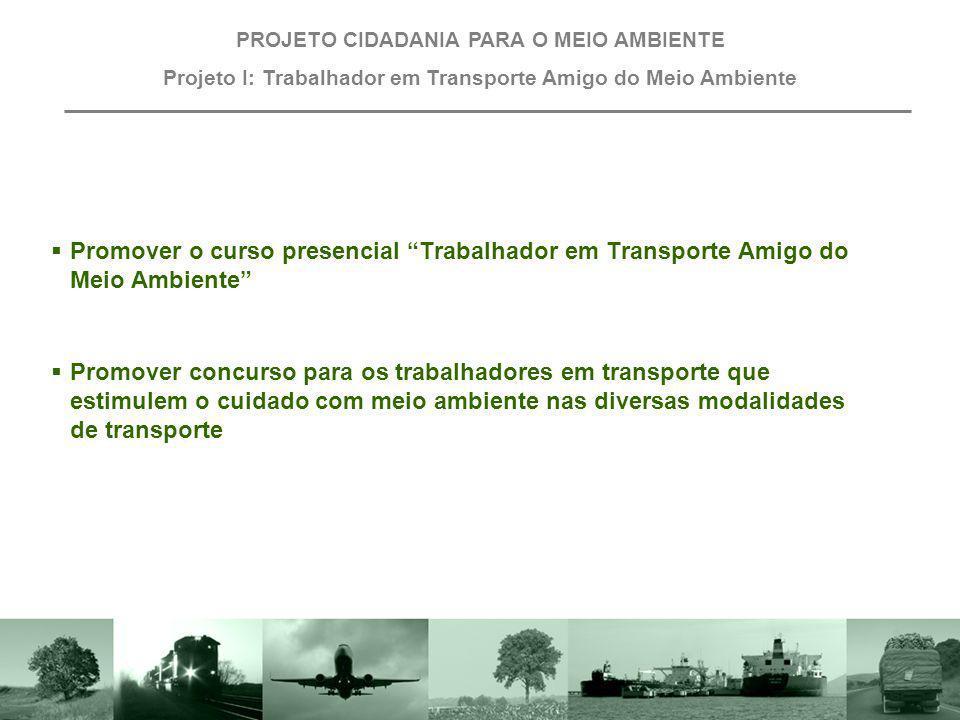 Promover o curso presencial Trabalhador em Transporte Amigo do Meio Ambiente PROJETO CIDADANIA PARA O MEIO AMBIENTE Projeto I: Trabalhador em Transpor