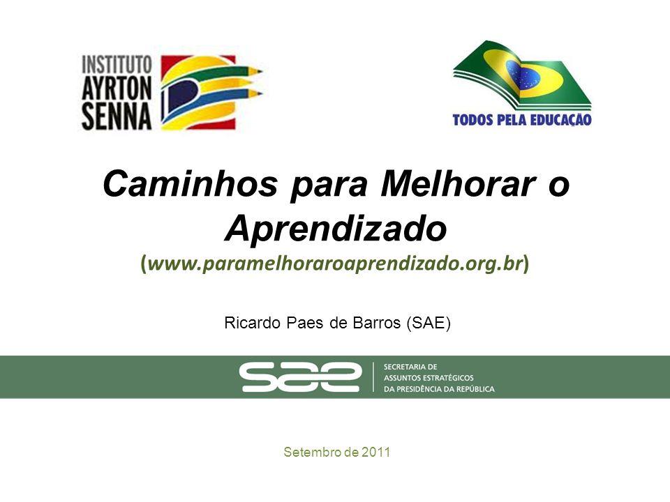 Caminhos para Melhorar o Aprendizado (www.paramelhoraroaprendizado.org.br) Setembro de 2011 Ricardo Paes de Barros (SAE)