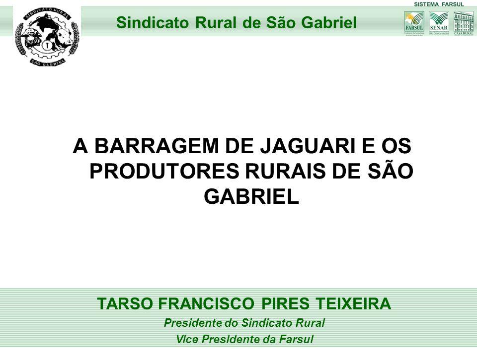 A BARRAGEM DE JAGUARI E OS PRODUTORES RURAIS DE SÃO GABRIEL TARSO FRANCISCO PIRES TEIXEIRA Presidente do Sindicato Rural Vice Presidente da Farsul Sin