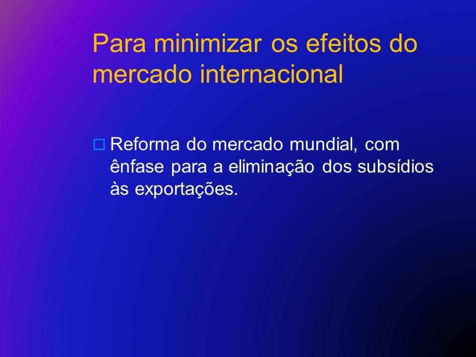 Para minimizar os efeitos do mercado internacional Reforma do mercado mundial, com ênfase para a eliminação dos subsídios às exportações.