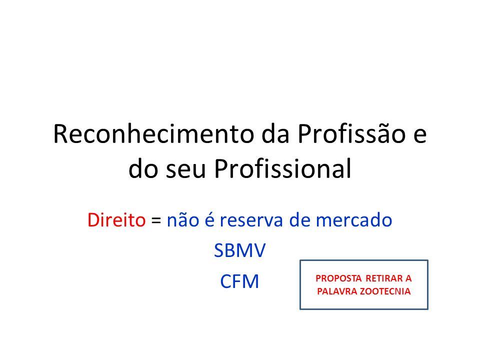 Reconhecimento da Profissão e do seu Profissional Direito = não é reserva de mercado SBMV CFM PROPOSTA RETIRAR A PALAVRA ZOOTECNIA