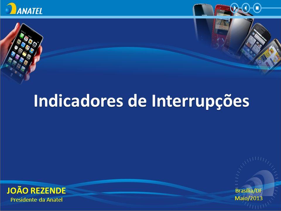 Indicadores de Interrupções JOÃO REZENDE Presidente da Anatel Brasília/DF Maio/2013