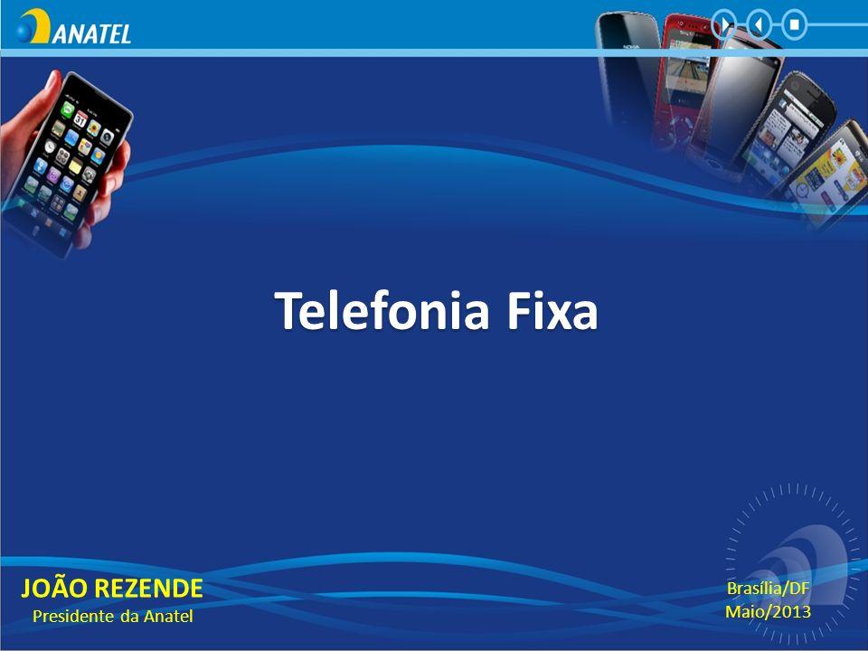Telefonia Fixa JOÃO REZENDE Presidente da Anatel Brasília/DF Maio/2013