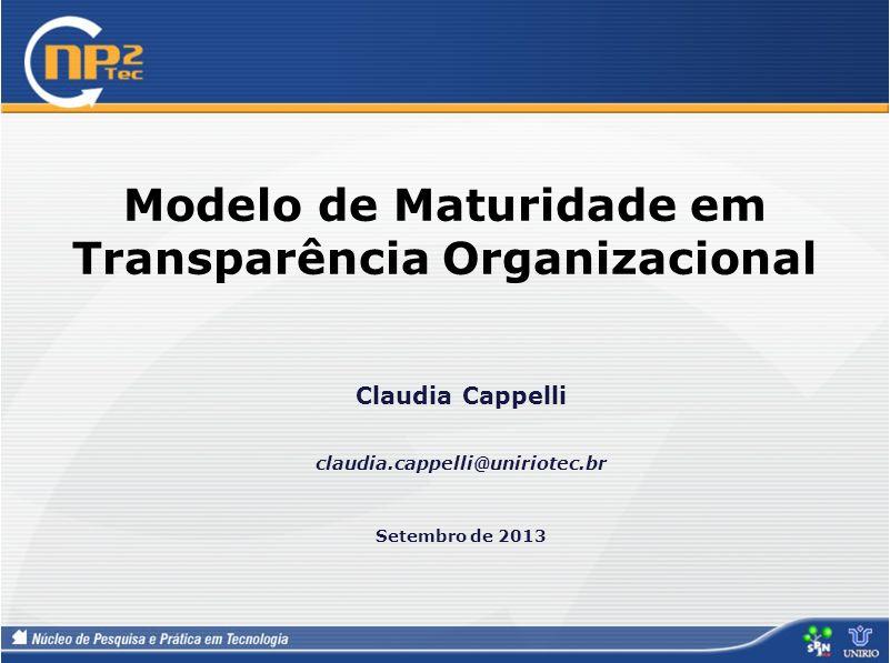 Modelo de Maturidade em Transparência Organizacional Claudia Cappelli claudia.cappelli@uniriotec.br Setembro de 2013