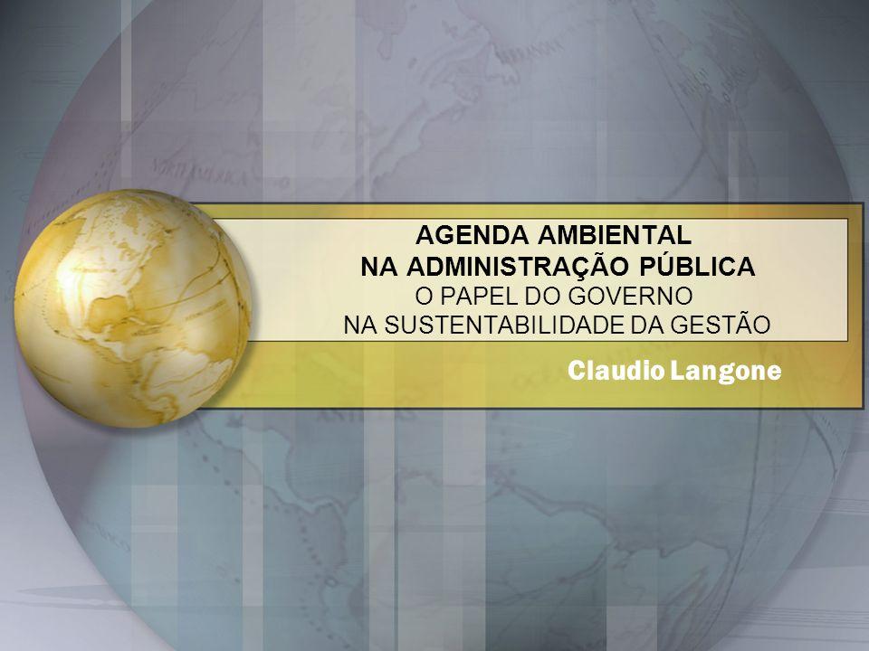AGENDA AMBIENTAL NA ADMINISTRAÇÃO PÚBLICA O PAPEL DO GOVERNO NA SUSTENTABILIDADE DA GESTÃO Claudio Langone