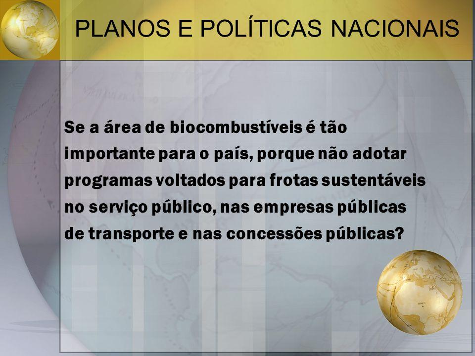 PLANOS E POLÍTICAS NACIONAIS Se a área de biocombustíveis é tão importante para o país, porque não adotar programas voltados para frotas sustentáveis no serviço público, nas empresas públicas de transporte e nas concessões públicas?
