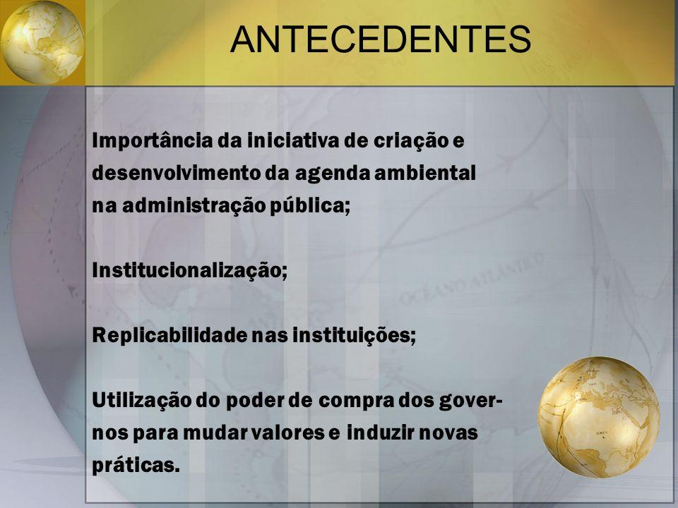 ANTECEDENTES Importância da iniciativa de criação e desenvolvimento da agenda ambiental na administração pública; Institucionalização; Replicabilidade