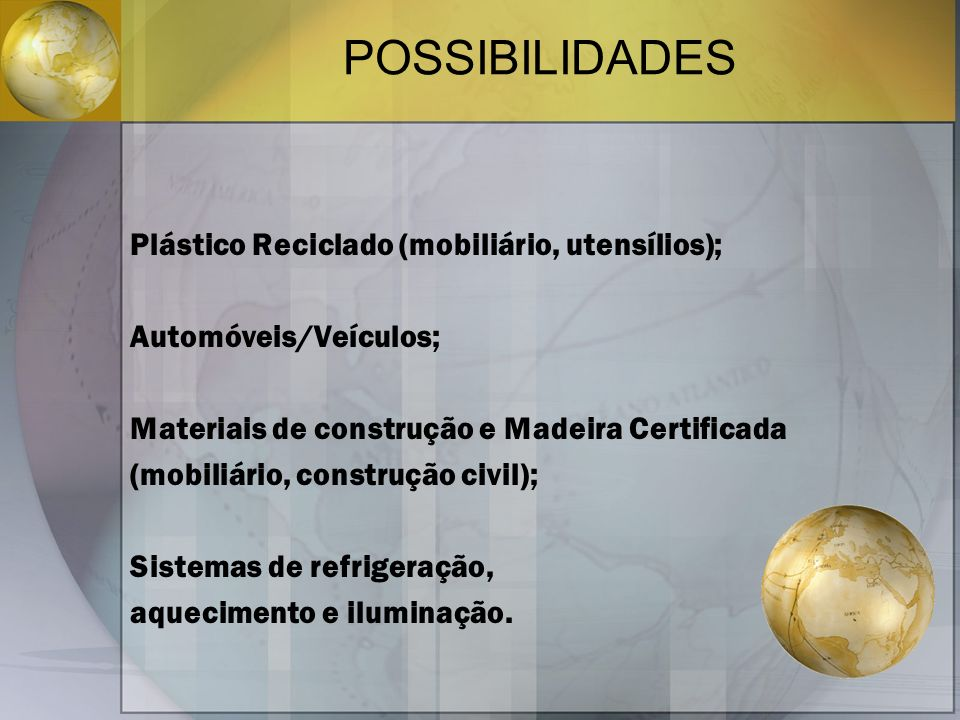 POSSIBILIDADES Plástico Reciclado (mobiliário, utensílios); Automóveis/Veículos; Materiais de construção e Madeira Certificada (mobiliário, construção civil); Sistemas de refrigeração, aquecimento e iluminação.