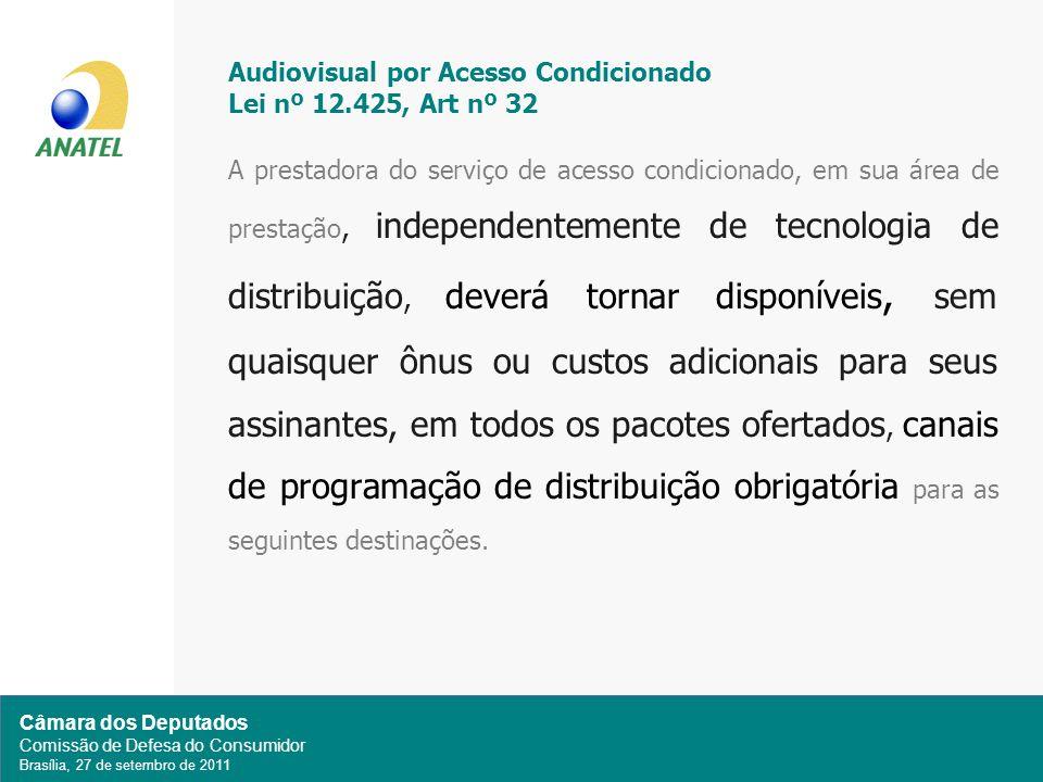 Câmara dos Deputados Comissão de Defesa do Consumidor Brasília, 27 de setembro de 2011 Audiovisual por Acesso Condicionado Lei nº 12.425, Art nº 32 A prestadora do serviço de acesso condicionado, em sua área de prestação, independentemente de tecnologia de distribuição, deverá tornar disponíveis, sem quaisquer ônus ou custos adicionais para seus assinantes, em todos os pacotes ofertados, canais de programação de distribuição obrigatória para as seguintes destinações.