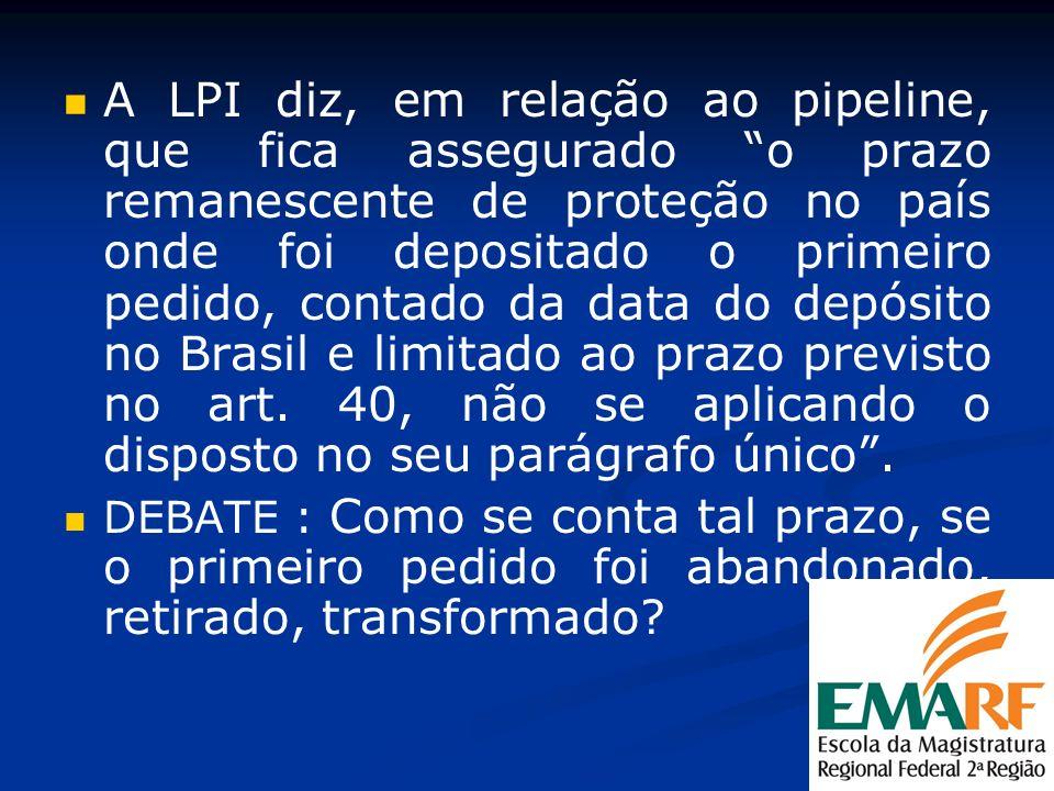 A LPI diz, em relação ao pipeline, que fica assegurado o prazo remanescente de proteção no país onde foi depositado o primeiro pedido, contado da data