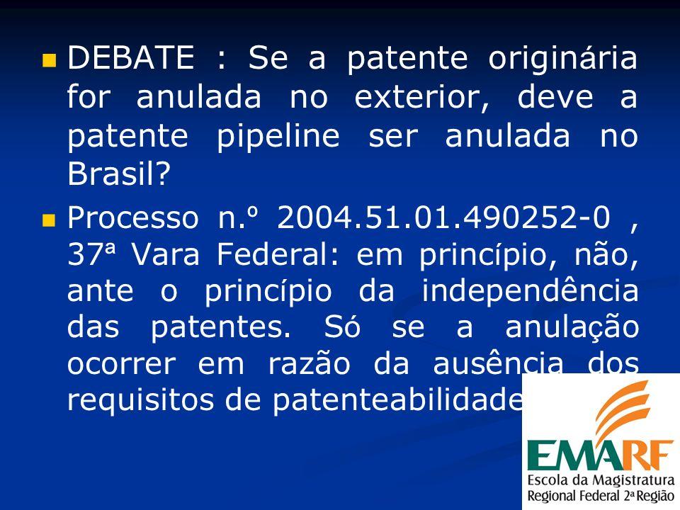 DEBATE : Se a patente origin á ria for anulada no exterior, deve a patente pipeline ser anulada no Brasil? Processo n. º 2004.51.01.490252-0, 37 ª Var