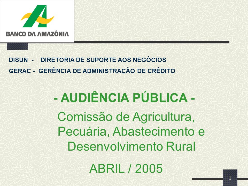 1 - AUDIÊNCIA PÚBLICA - DISUN - DIRETORIA DE SUPORTE AOS NEGÓCIOS GERAC - GERÊNCIA DE ADMINISTRAÇÃO DE CRÉDITO Comissão de Agricultura, Pecuária, Abastecimento e Desenvolvimento Rural ABRIL / 2005