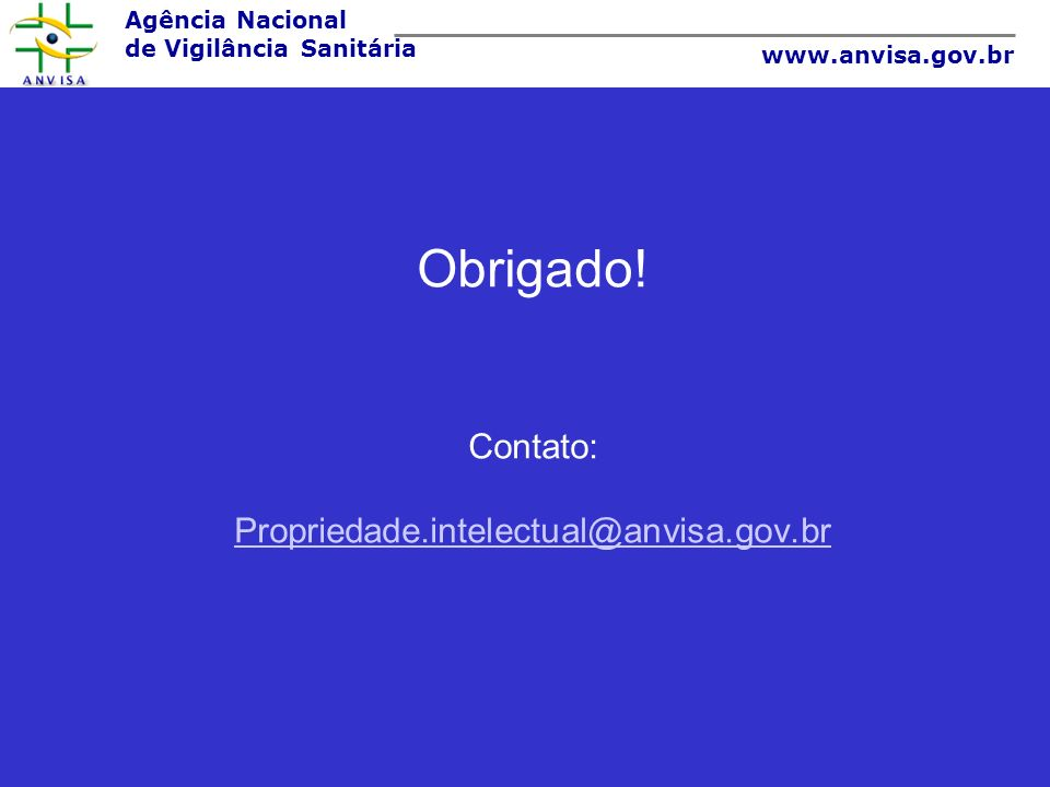 Agência Nacional de Vigilância Sanitária www.anvisa.gov.br Obrigado! Contato: Propriedade.intelectual@anvisa.gov.br Propriedade.intelectual@anvisa.gov