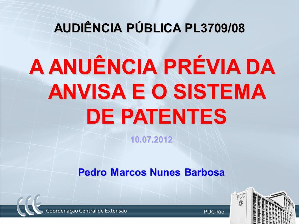 AUDIÊNCIA PÚBLICA PL3709/08 A ANUÊNCIA PRÉVIA DA ANVISA E O SISTEMA DE PATENTES 10.07.2012 Pedro Marcos Nunes Barbosa