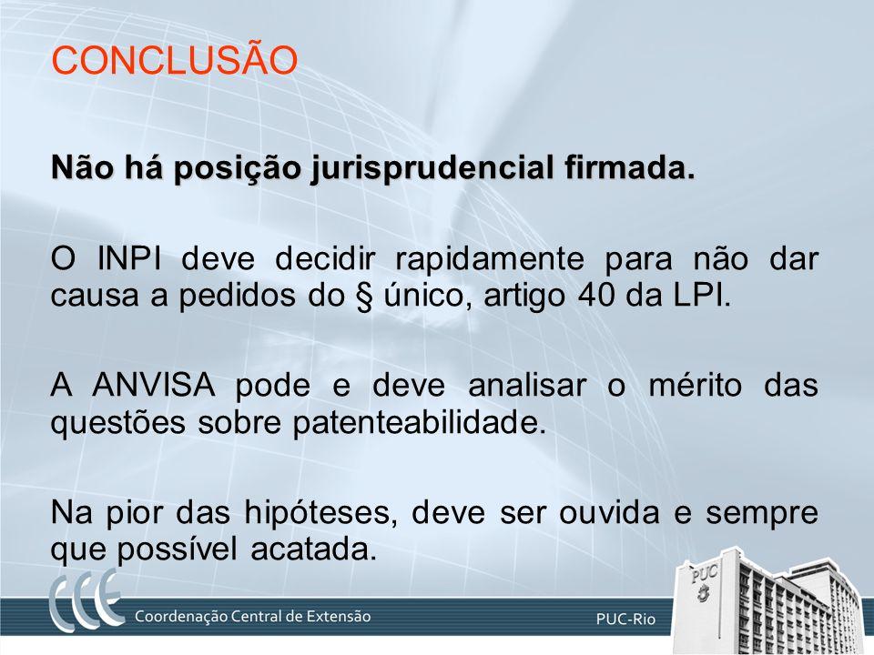 CONCLUSÃO Não há posição jurisprudencial firmada. O INPI deve decidir rapidamente para não dar causa a pedidos do § único, artigo 40 da LPI. A ANVISA
