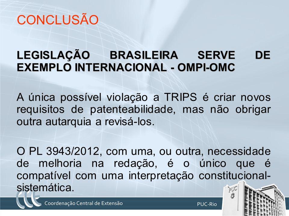 CONCLUSÃO LEGISLAÇÃO BRASILEIRA SERVE DE EXEMPLO INTERNACIONAL - OMPI-OMC A única possível violação a TRIPS é criar novos requisitos de patenteabilida