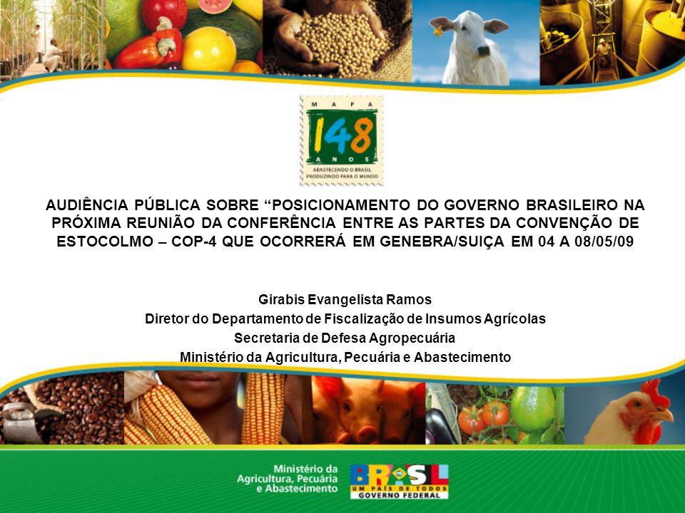 AUDIÊNCIA PÚBLICA SOBRE POSICIONAMENTO DO GOVERNO BRASILEIRO NA PRÓXIMA REUNIÃO DA CONFERÊNCIA ENTRE AS PARTES DA CONVENÇÃO DE ESTOCOLMO – COP-4 QUE OCORRERÁ EM GENEBRA/SUIÇA EM 04 A 08/05/09 Girabis Evangelista Ramos Diretor do Departamento de Fiscalização de Insumos Agrícolas Secretaria de Defesa Agropecuária Ministério da Agricultura, Pecuária e Abastecimento