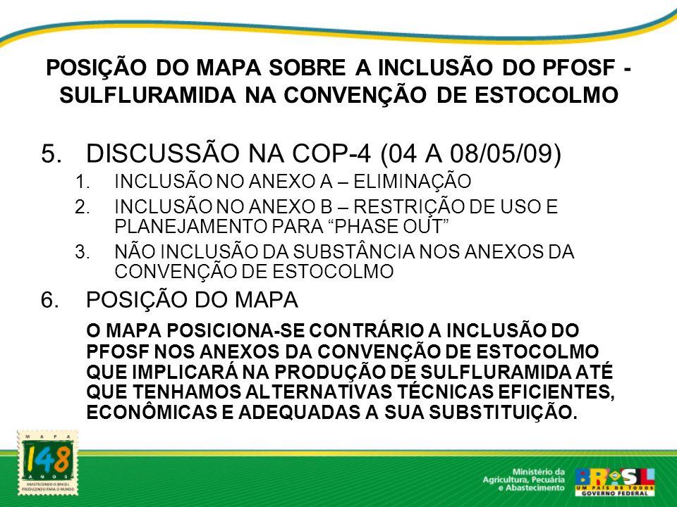 POSIÇÃO DO MAPA SOBRE A INCLUSÃO DO PFOSF - SULFLURAMIDA NA CONVENÇÃO DE ESTOCOLMO 5.DISCUSSÃO NA COP-4 (04 A 08/05/09) 1.INCLUSÃO NO ANEXO A – ELIMINAÇÃO 2.INCLUSÃO NO ANEXO B – RESTRIÇÃO DE USO E PLANEJAMENTO PARA PHASE OUT 3.NÃO INCLUSÃO DA SUBSTÂNCIA NOS ANEXOS DA CONVENÇÃO DE ESTOCOLMO 6.POSIÇÃO DO MAPA O MAPA POSICIONA-SE CONTRÁRIO A INCLUSÃO DO PFOSF NOS ANEXOS DA CONVENÇÃO DE ESTOCOLMO QUE IMPLICARÁ NA PRODUÇÃO DE SULFLURAMIDA ATÉ QUE TENHAMOS ALTERNATIVAS TÉCNICAS EFICIENTES, ECONÔMICAS E ADEQUADAS A SUA SUBSTITUIÇÃO.