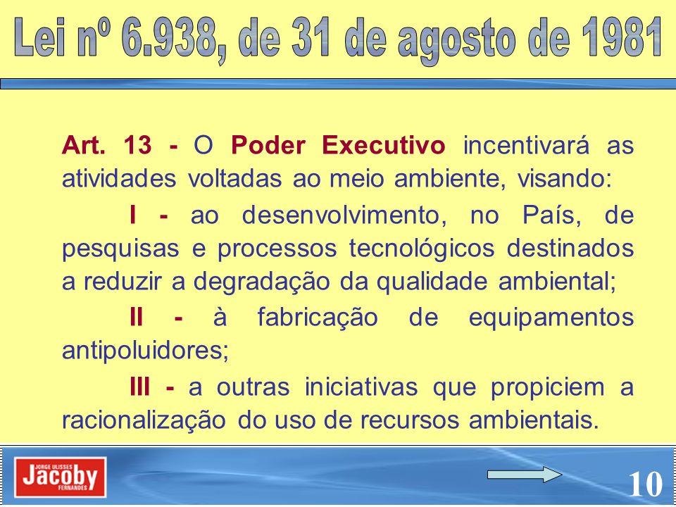 10 Art. 13 - O Poder Executivo incentivará as atividades voltadas ao meio ambiente, visando: I - ao desenvolvimento, no País, de pesquisas e processos