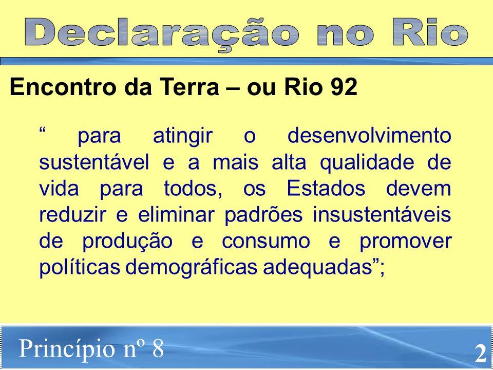 Princípio nº 8 2 Encontro da Terra – ou Rio 92 para atingir o desenvolvimento sustentável e a mais alta qualidade de vida para todos, os Estados devem