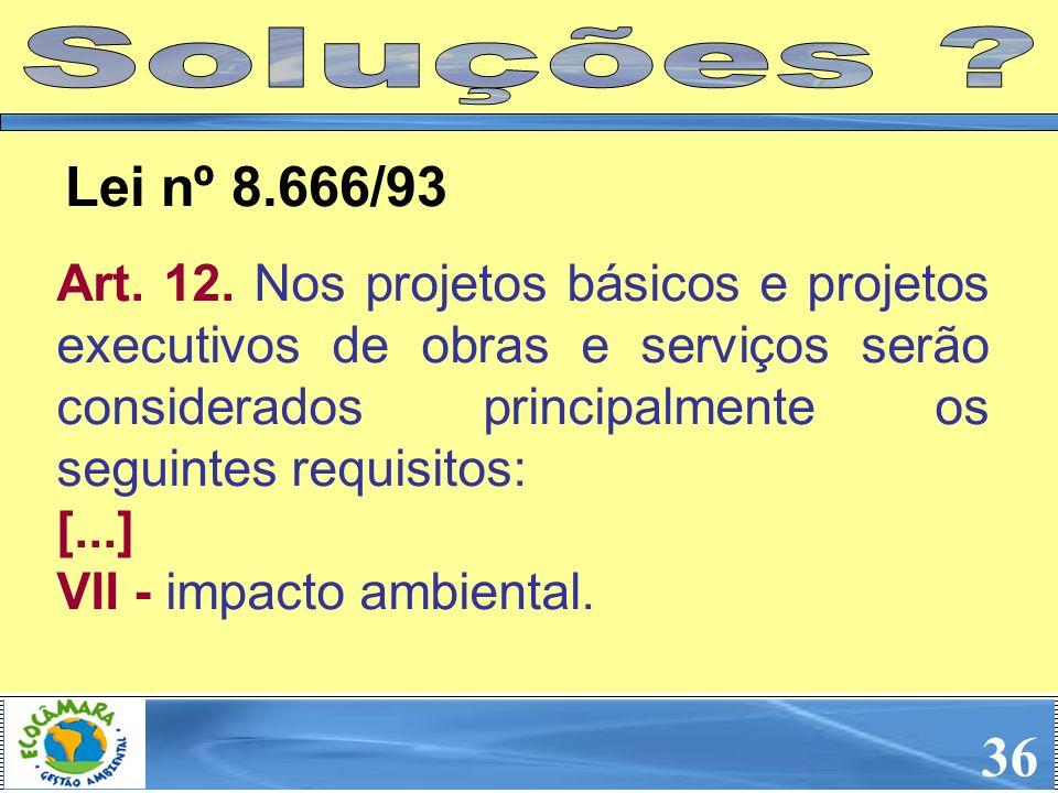 36 Art. 12. Nos projetos básicos e projetos executivos de obras e serviços serão considerados principalmente os seguintes requisitos: [...] VII - impa