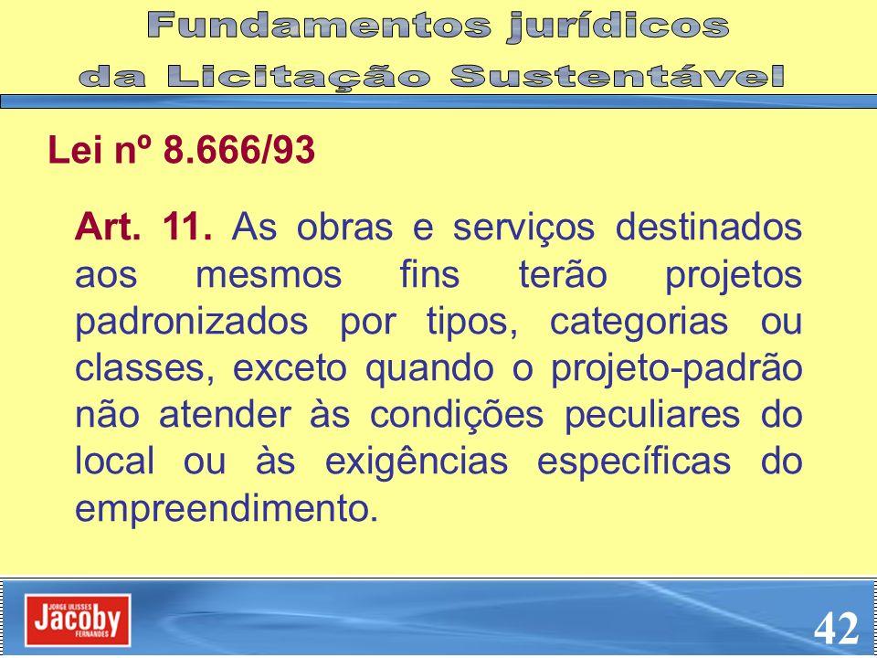 Lei nº 8.666/93 Art. 11. As obras e serviços destinados aos mesmos fins terão projetos padronizados por tipos, categorias ou classes, exceto quando o